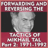 Forwarding and Reversing the Tactics of Mikhail Tal Part 2: 1971-1992